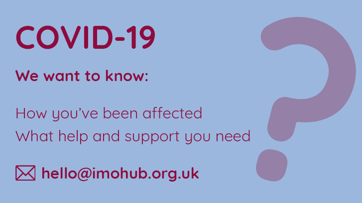 COVID 19 - We want to know if you need help or support. Contact us hello@imohub.org.uk